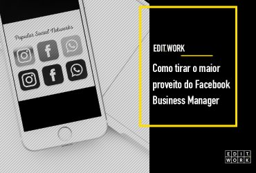 Como tirar o maior proveito do Facebook Business Manager